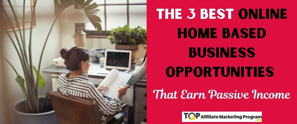 The 3 Best Online Home Based Business Opportunities That Earn Passive Income